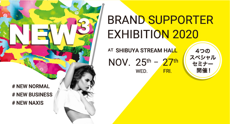 NEW3 #NEW NORMAL #NEW BUSINESS #NEW NAXIS BRAND SUPPORTER EXHIBITION 2020 AT SHIBUYA STREAM HALL NOV.25th WED. - 27th FRI. 4つのスペシャルセミナー開催します!